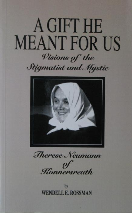 A Gift He Meant For Us : Visions of the Stigmatist and Mystic Therese Neumann