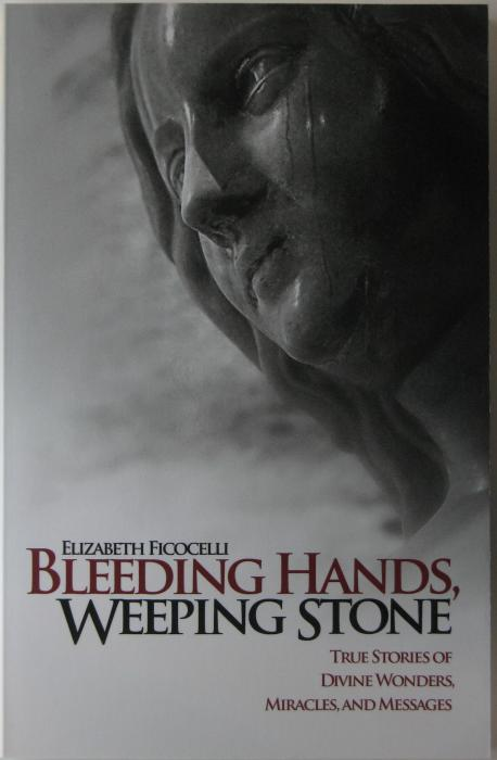 Bleeding Hands, Weeping Stone - True Stories of Divine Wonders, Miracles, and Messages