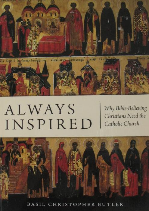 Always Inspired : Why Bible-believing Christians Need the Catholic Church